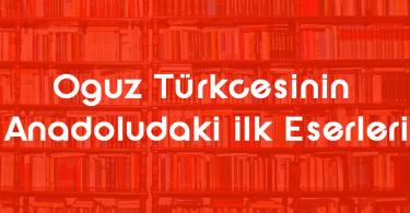 Oguz Türkçes,nin Anadoludaki İlk Eserleri